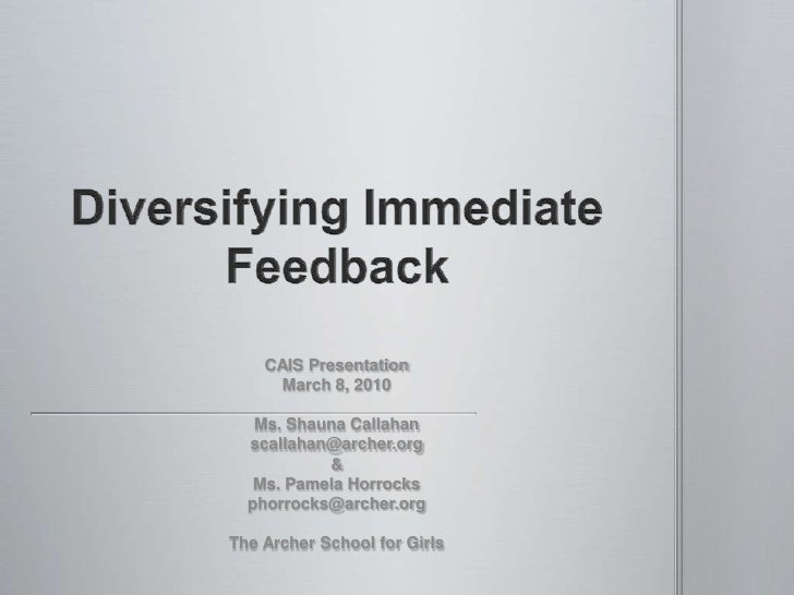 Diversifying Immediate Feedback<br />CAIS Presentation<br />March 8, 2010<br />Ms. Shauna Callahan<br />scallahan@archer.o...