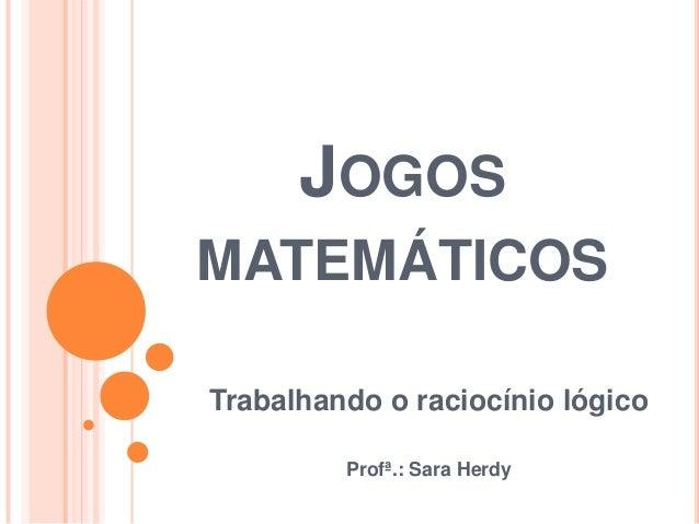 JOGOSMATEMÁTICOSTrabalhando o raciocínio lógico         Profª.: Sara Herdy