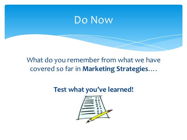 Do NowWhat do you remember from what we have covered so far in Marketing Strategies….        Test what you've learned!