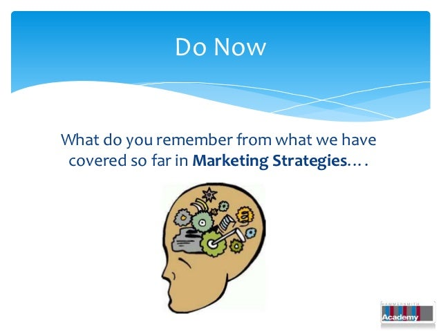 Do NowWhat do you remember from what we have covered so far in Marketing Strategies….