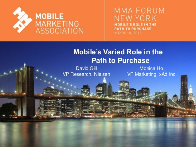 Mobile Marketing AssociationMobile's Varied Role in thePath to PurchaseDavid GillVP Research, NielsenMonica HoVP Marketing...