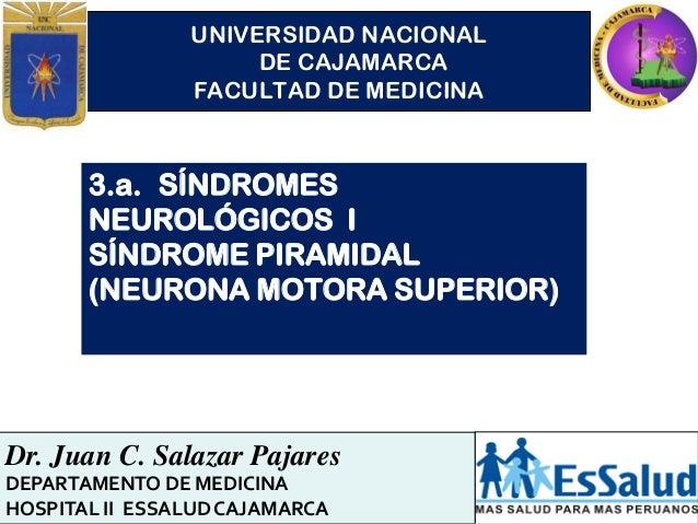 UNIVERSIDAD NACIONAL DE CAJAMARCA FACULTAD DE MEDICINA 3.a. SÍNDROMES NEUROLÓGICOS I SÍNDROME PIRAMIDAL (NEURONA MOTORA SU...