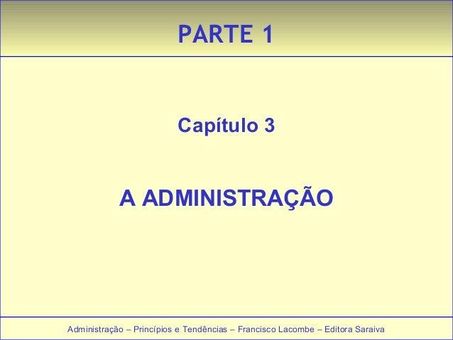 PARTE 1  Capítulo 3  A ADMINISTRAÇÃO  Administração – Princípios e Tendências – Francisco LLaaccoommbbee –– EEddiittoorraa...