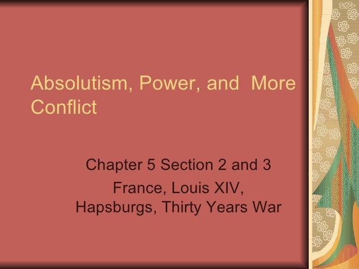 Absolutism, Power, and  More Conflict  Chapter 5 Section 2 and 3 France, Louis XIV, Hapsburgs, Thirty Years War