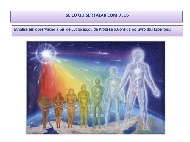 SE EU QUISER FALAR COM DEUS(Análise em observação á Lei de Evolução,ou de Progresso,Contida no Livro dos Espíritos.)