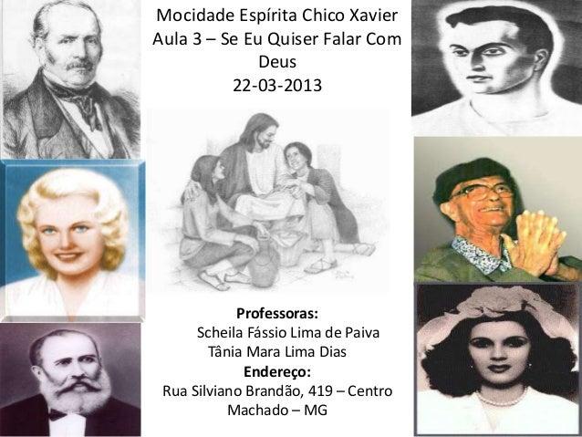 Mocidade Espírita Chico XavierAula 3 – Se Eu Quiser Falar ComDeus22-03-2013Professoras:Scheila Fássio Lima de PaivaTânia M...