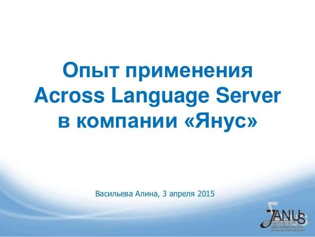 Опыт применения Across Language Server в компании «Янус» Васильева Алина, 3 апреля 2015