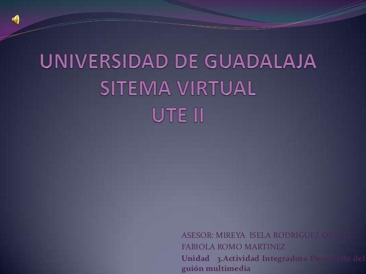 UNIVERSIDAD DE GUADALAJASITEMA VIRTUALUTE II<br />ASESOR: MIREYA  ISELA RODRIGUEZ OROZCO<br />FABIOLA ROMO MARTINEZ<br />U...