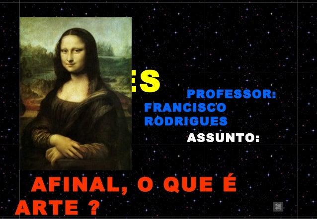 ARTES MMMMMMM              PROFESSOR:         FRANCISCO         RODRIGUES              ASSUNTO: AFINAL, O QUE ÉARTE ?