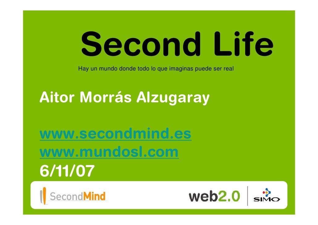 Second Life     Hay un mundo donde todo lo que imaginas puede ser real     Aitor Morrás Alzugaray  www.secondmind.es www.m...