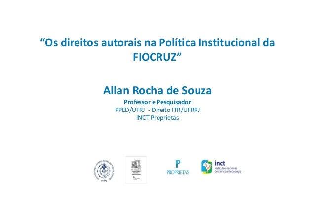 """""""Os direitos autorais na Política Institucional da FIOCRUZ"""" Allan Rocha de Souza Professor e Pesquisador PPED/UFRJ - Direi..."""