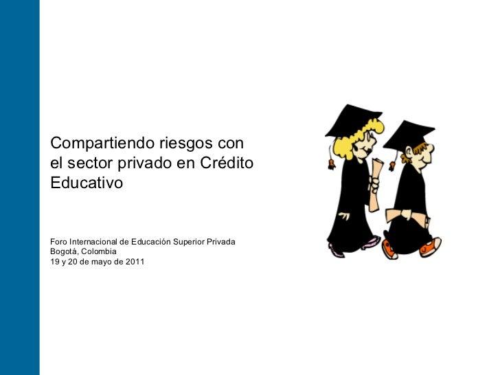 Foro Internacional de Educación Superior Privada Bogotá, Colombia 19 y 20 de mayo de 2011 Compartiendo riesgos con el sect...