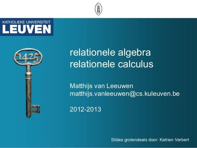relationele algebrarelationele calculusMatthijs van Leeuwenmatthijs.vanleeuwen@cs.kuleuven.be2012-2013            Slides g...