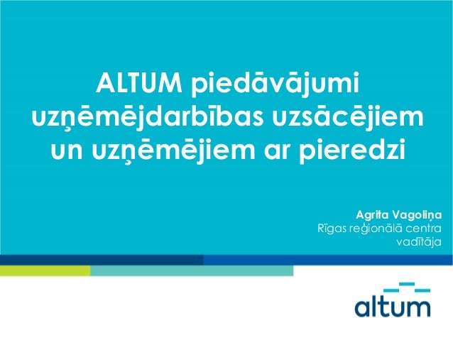 ALTUM piedāvājumi uzņēmējdarbības uzsācējiem un uzņēmējiem ar pieredzi Agrita Vagoliņa Rīgas reģionālā centra vadītāja