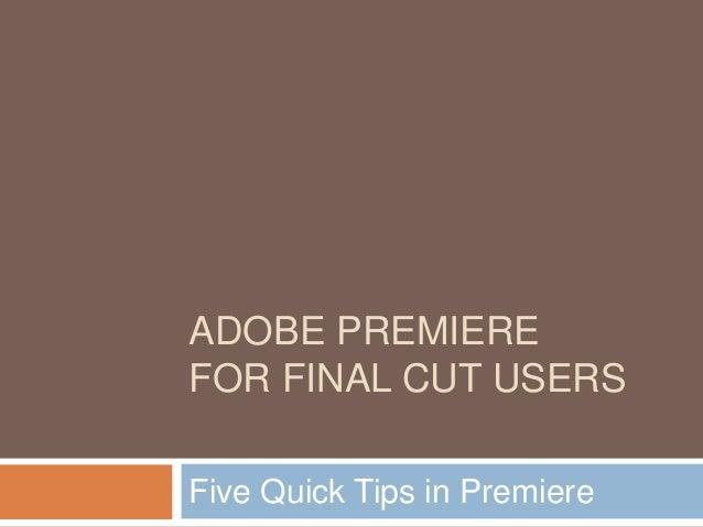 ADOBE PREMIEREFOR FINAL CUT USERSFive Quick Tips in Premiere