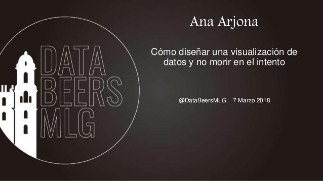 @DataBeersMLG 7 Marzo 2018 Ana Arjona Cómo diseñar una visualización de datos y no morir en el intento