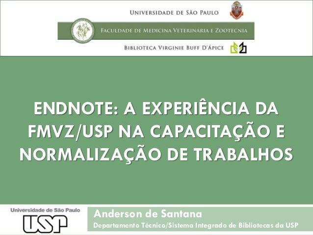 ENDNOTE: A EXPERIÊNCIA DA FMVZ/USP NA CAPACITAÇÃO E NORMALIZAÇÃO DE TRABALHOS Anderson de Santana Departamento Técnico/Sis...