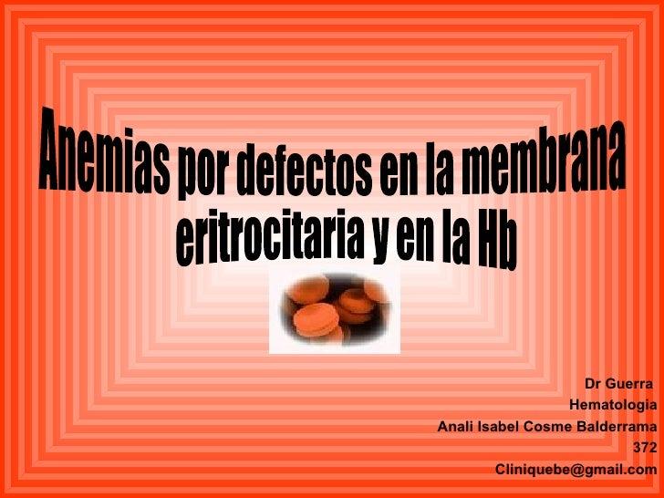 Dr Guerra  Hematologia Anali Isabel Cosme Balderrama 372 [email_address] Anemias por defectos en la membrana eritrocitaria...