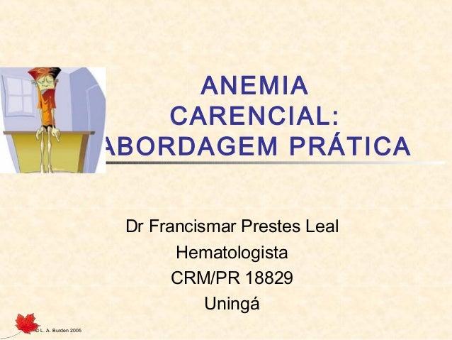 © L. A. Burden 2005 ANEMIA CARENCIAL: ABORDAGEM PRÁTICA Dr Francismar Prestes Leal Hematologista CRM/PR 18829 Uningá
