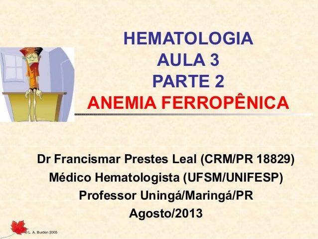 © L. A. Burden 2005 HEMATOLOGIA AULA 3 PARTE 2 ANEMIA FERROPÊNICA Dr Francismar Prestes Leal (CRM/PR 18829) Médico Hematol...
