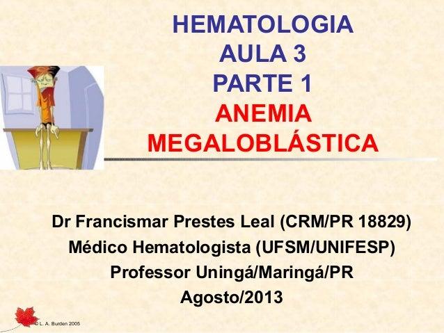 © L. A. Burden 2005 HEMATOLOGIA AULA 3 PARTE 1 ANEMIA MEGALOBLÁSTICA Dr Francismar Prestes Leal (CRM/PR 18829) Médico Hema...