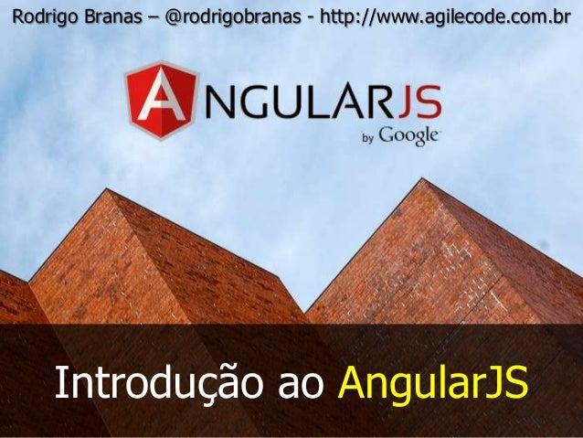 Rodrigo Branas – @rodrigobranas - http://www.agilecode.com.br Introdução ao AngularJS