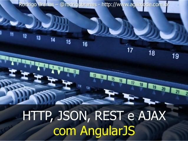 Rodrigo Branas – @rodrigobranas - http://www.agilecode.com.br HTTP, JSON, REST e AJAX com AngularJS