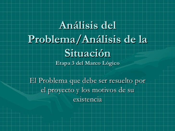 Análisis del Problema/Análisis de la Situación Etapa 3 del Marco Lógico El Problema que debe ser resuelto por el proyecto ...