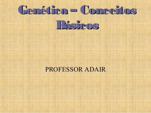 Genética – ConceitosGenética – Conceitos BásicosBásicos PROFESSOR ADAIR