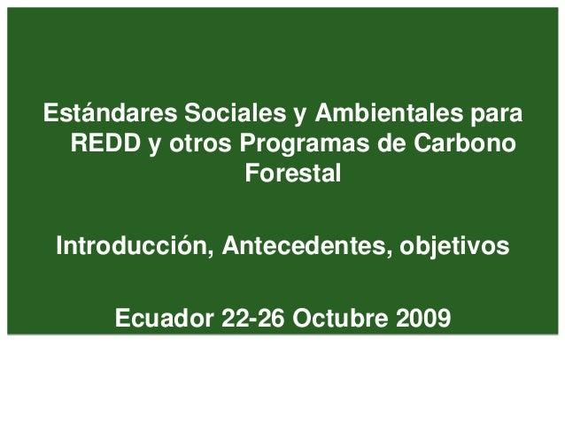 Estándares Sociales y Ambientales para REDD y otros Programas de Carbono Forestal Introducción, Antecedentes, objetivos Ec...