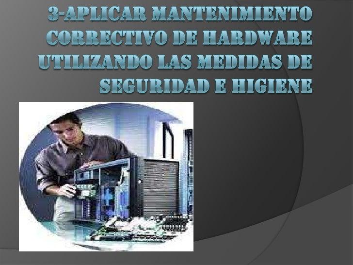 3-APLICAR MANTENIMIENTO CORRECTIVO DE HARDWARE UTILIZANDO LAS MEDIDAS DE SEGURIDAD E HIGIENE<br />