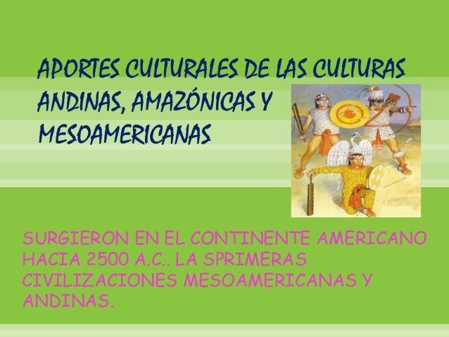 SURGIERON EN EL CONTINENTE AMERICANOHACIA 2500 A.C.. LA SPRIMERASCIVILIZACIONES MESOAMERICANAS YANDINAS.