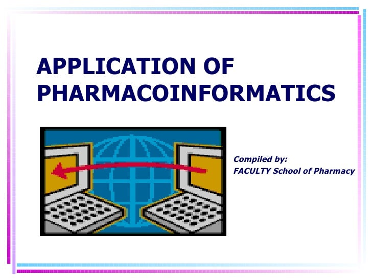 APPLICATION OF PHARMACOINFORMATICS Compiled by: FACULTY School of Pharmacy