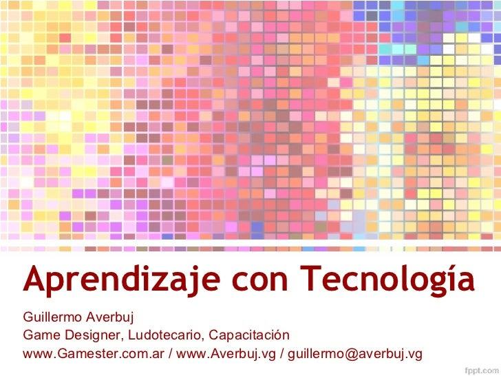 Aprendizaje con Tecnología <ul>Guillermo Averbuj Game Designer, Ludotecario, Capacitación </ul>www.Gamester.com.ar / www.A...