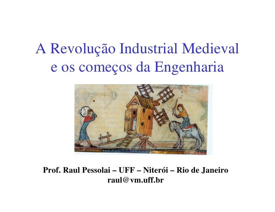A Revolução Industrial Medieval   e os começos da Engenharia      Prof. Raul Pessolai – UFF – Niterói – Rio de Janeiro    ...