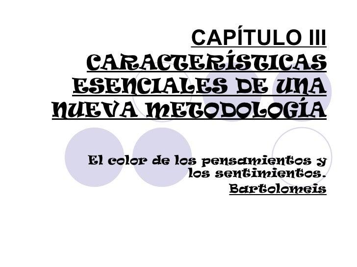CAPÍTULO III CARACTERÍSTICAS ESENCIALES DE UNA NUEVA METODOLOGÍA El color de los pensamientos y los sentimientos. Bartolom...