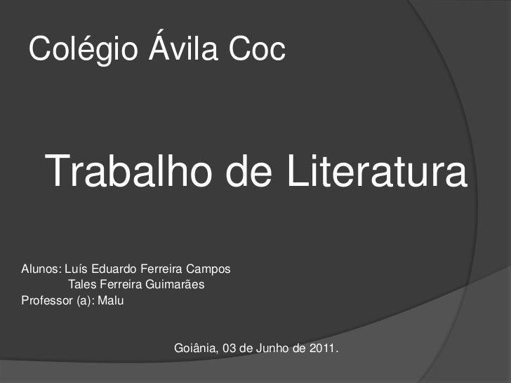 Colégio Ávila Coc<br />Trabalho de Literatura<br />Alunos: Luís Eduardo Ferreira Campos<br />             Tales Ferreira G...