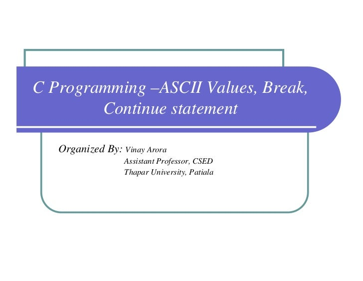 C Programming –ASCII Values, Break,        Continue statement   Organized By: Vinay Arora                  Assistant Profe...