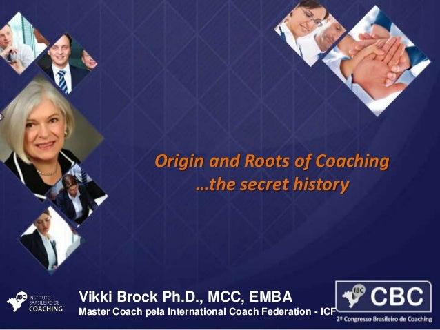 Origin and Roots of Coaching …the secret history  Vikki Brock Ph.D., MCC, EMBA Master Coach pela International Coach Feder...