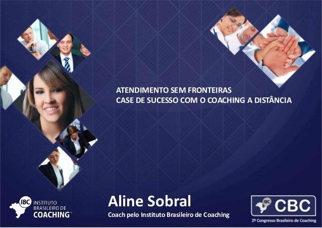 ATENDIMENTO SEM FRONTEIRAS CASE DE SUCESSO COM O COACHING A DISTÂNCIA  Aline Sobral Coach pelo Instituto Brasileiro de Coa...