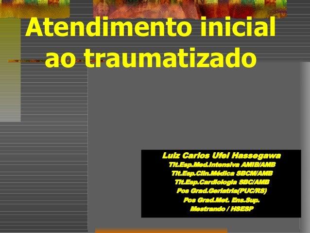 Atendimento inicial ao traumatizado Luiz Carlos Ufei Hassegawa Tit.Esp.Med.Intensiva AMIB/AMB Tit.Esp.Clin.Médica SBCM/AMB...