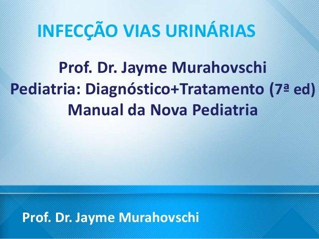 Prof. Dr. Jayme Murahovschi INFECÇÃO VIAS URINÁRIAS Prof. Dr. Jayme Murahovschi Pediatria: Diagnóstico+Tratamento (7ª ed) ...