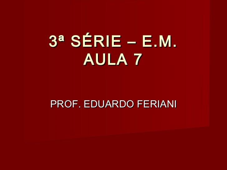 3ª SÉRIE – E.M.    AULA 7PROF. EDUARDO FERIANI