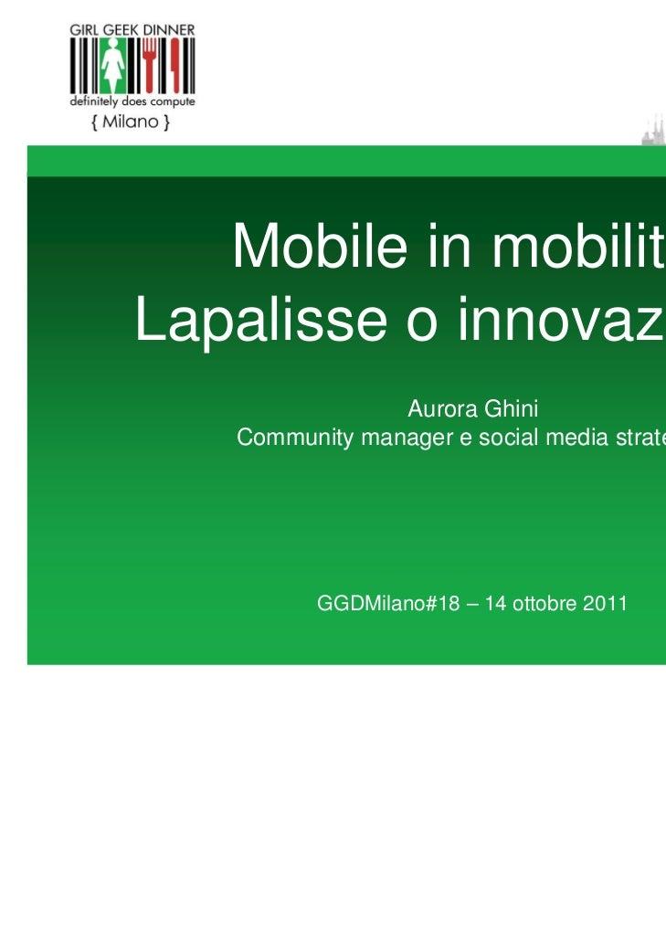 Mobile in mobilità:Lapalisse o innovazione?                Aurora Ghini   Community manager e social media strategist     ...