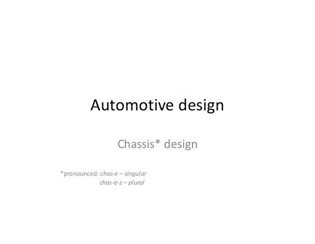 Automotive design  Chassis* design  *pronounced: chas‐e – singular  chas‐e‐z – plural