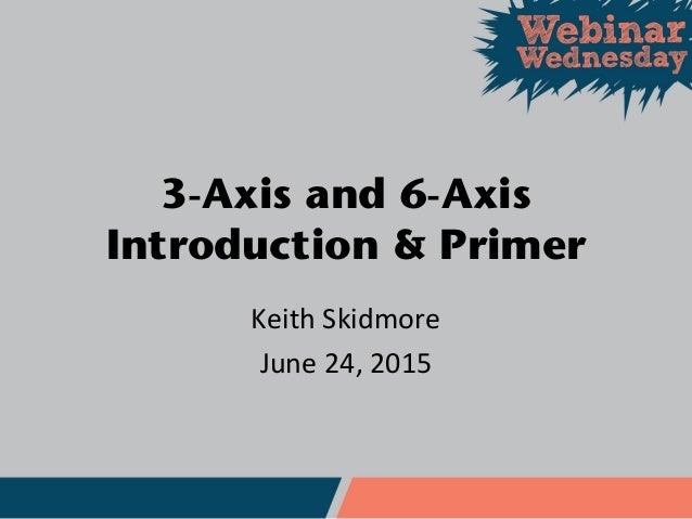 3-Axis and 6-Axis Introduction & Primer Keith Skidmore June 24, 2015