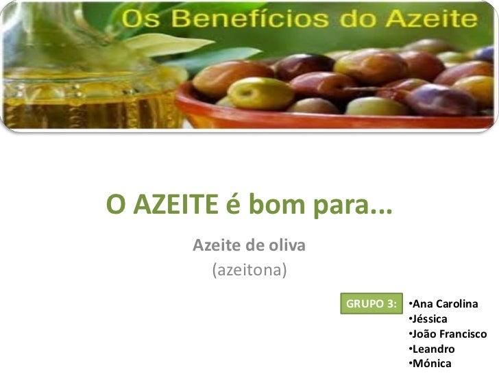 O AZEITE é bom para...      Azeite de oliva        (azeitona)                        GRUPO 3: •Ana Carolina               ...