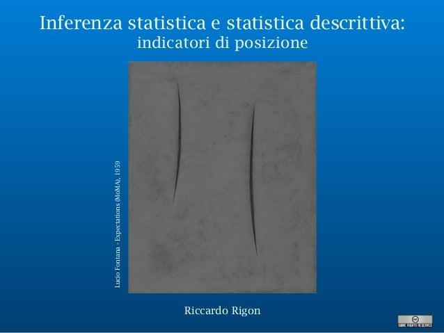 Inferenza statistica e statistica descrittiva: indicatori di posizione LucioFontana-Expectations(MoMA),1959 Riccardo Rigon