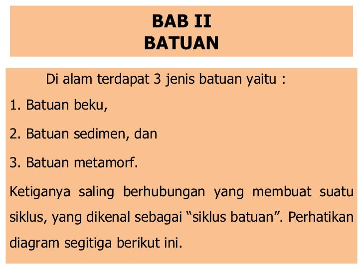 BAB II BATUAN <ul><li>Di alam terdapat 3 jenis batuan yaitu : </li></ul><ul><li>1. Batuan beku, </li></ul><ul><li>2. Batua...