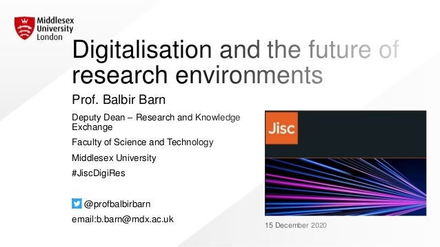 Digitalisation and the future of research environments Prof. Balbir Barn Deputy Dean – Research and Knowledge Exchange Fac...
